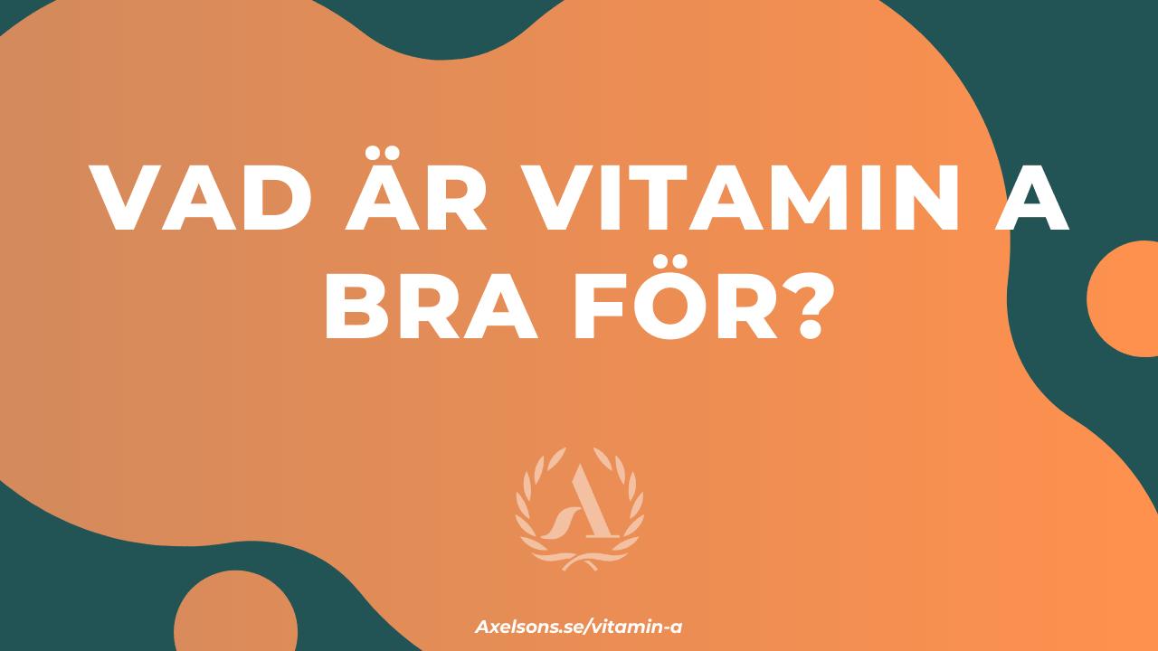 Vad är a vitamin bra för - A vitamin